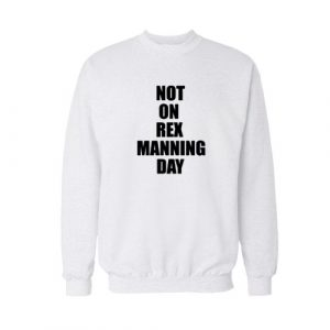 Not On Rex Manning Day Sweatshirt For Unisex